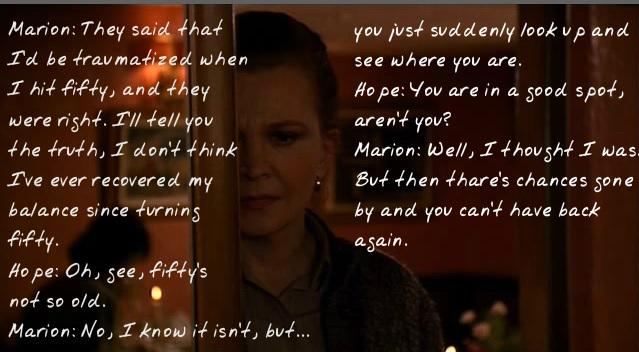 Marion: E então disseram que eu ficaria traumatizada ao chegar aos 50, e eles estavam certos. Vou falar a verdade, acho que nunca me recuperei desde que fiz 50 anos. Hope: Ah, mas poxa, 50 não é tão velha assim. Marion: Não, eu sei, mas é que... De repente, você olha e vê como sua vida está. Hope: Sua vida é boa, não é? Marion: Bem, eu achava que sim. Mas aí tem as chances que passaram e você não pode mais recuperá-las.